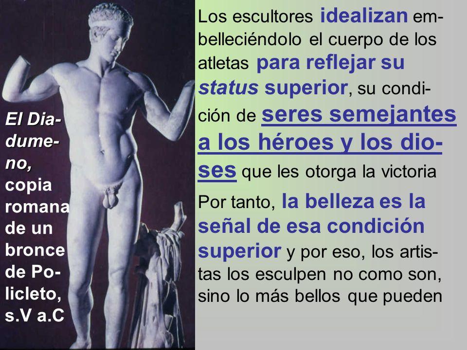 Los escultores idealizan em-belleciéndolo el cuerpo de los atletas para reflejar su status superior, su condi-ción de seres semejantes a los héroes y los dio-ses que les otorga la victoria