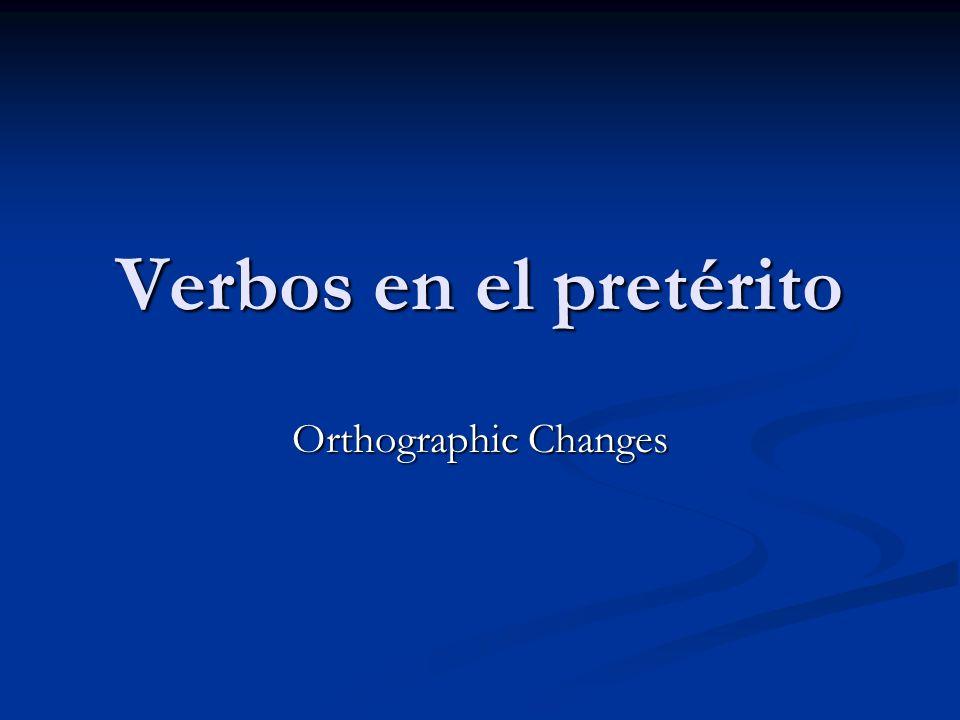 Verbos en el pretérito Orthographic Changes