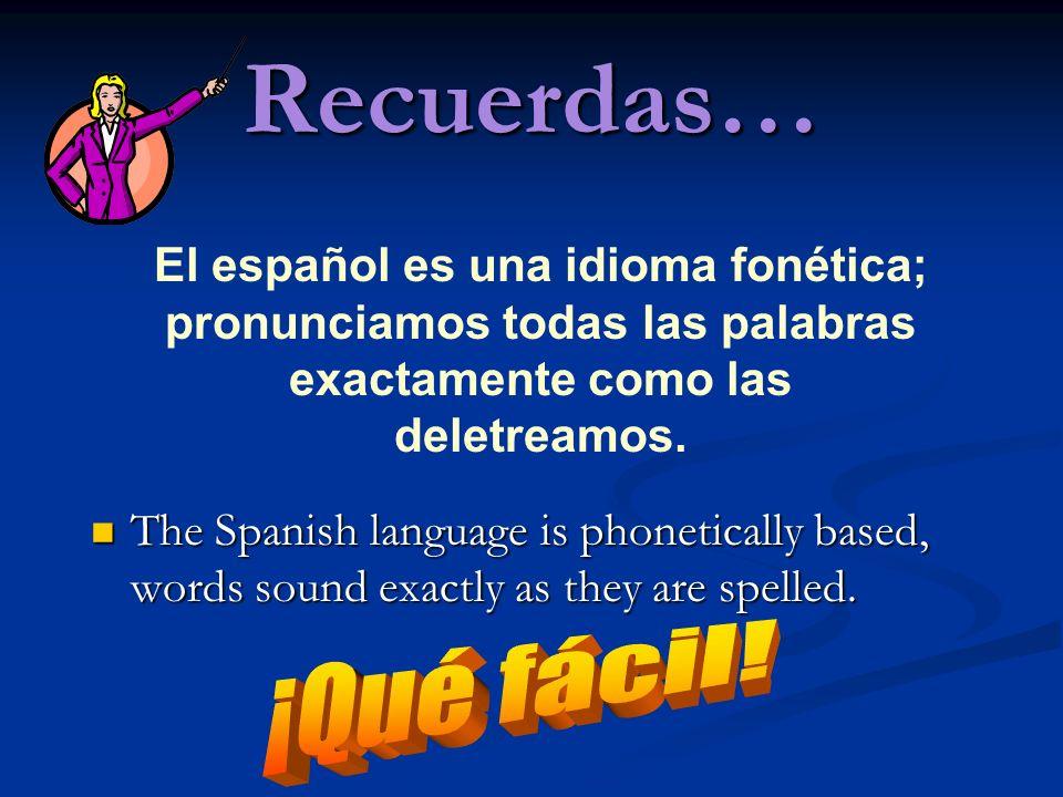 Recuerdas… El español es una idioma fonética; pronunciamos todas las palabras exactamente como las deletreamos.
