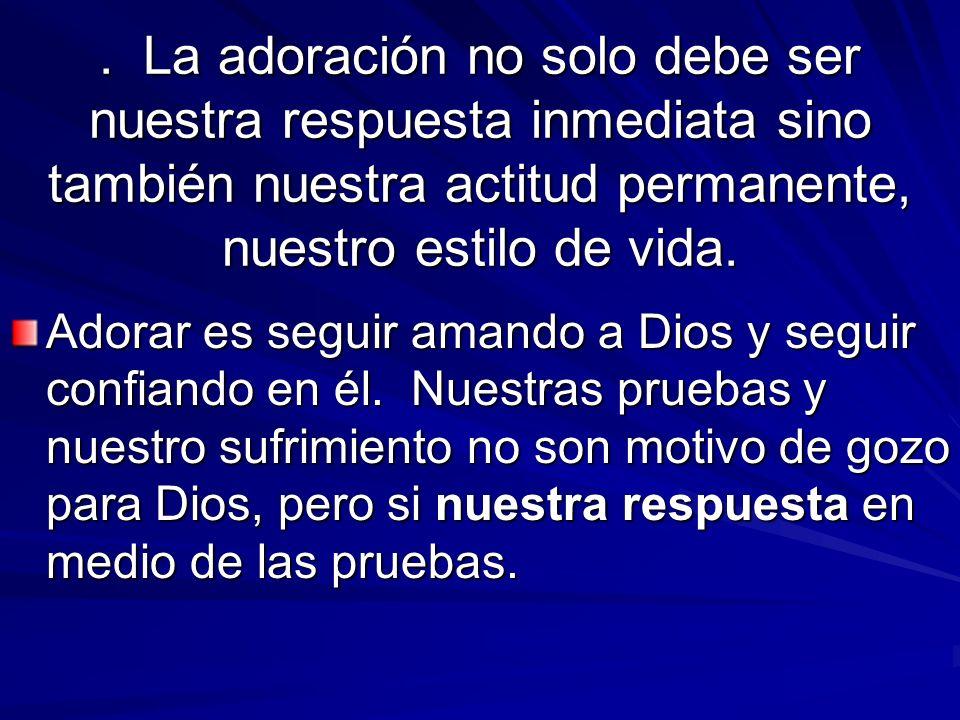 . La adoración no solo debe ser nuestra respuesta inmediata sino también nuestra actitud permanente, nuestro estilo de vida.
