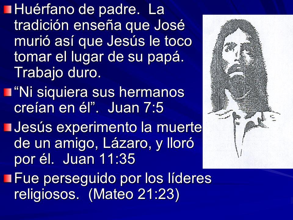 Huérfano de padre. La tradición enseña que José murió así que Jesús le toco tomar el lugar de su papá. Trabajo duro.