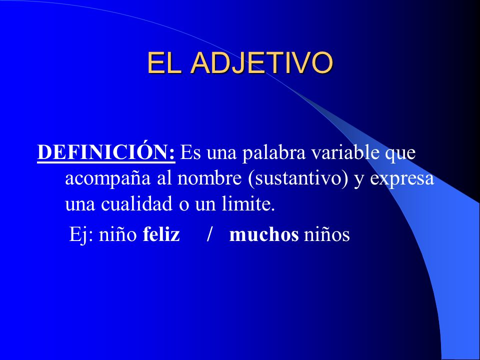 EL ADJETIVO DEFINICIÓN: Es una palabra variable que acompaña al nombre (sustantivo) y expresa una cualidad o un limite.