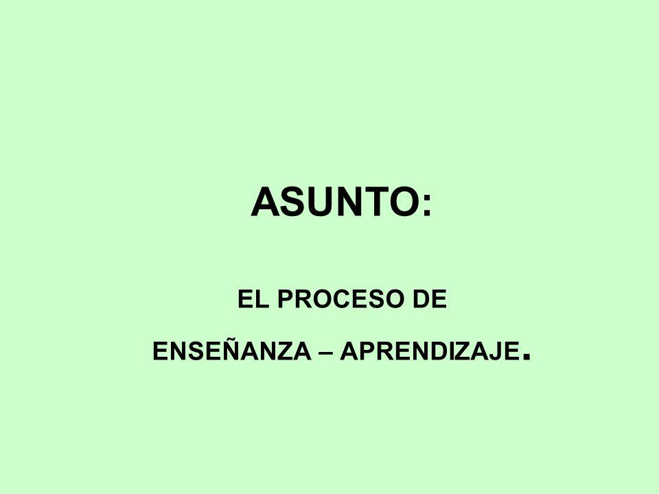 ASUNTO: EL PROCESO DE ENSEÑANZA – APRENDIZAJE.