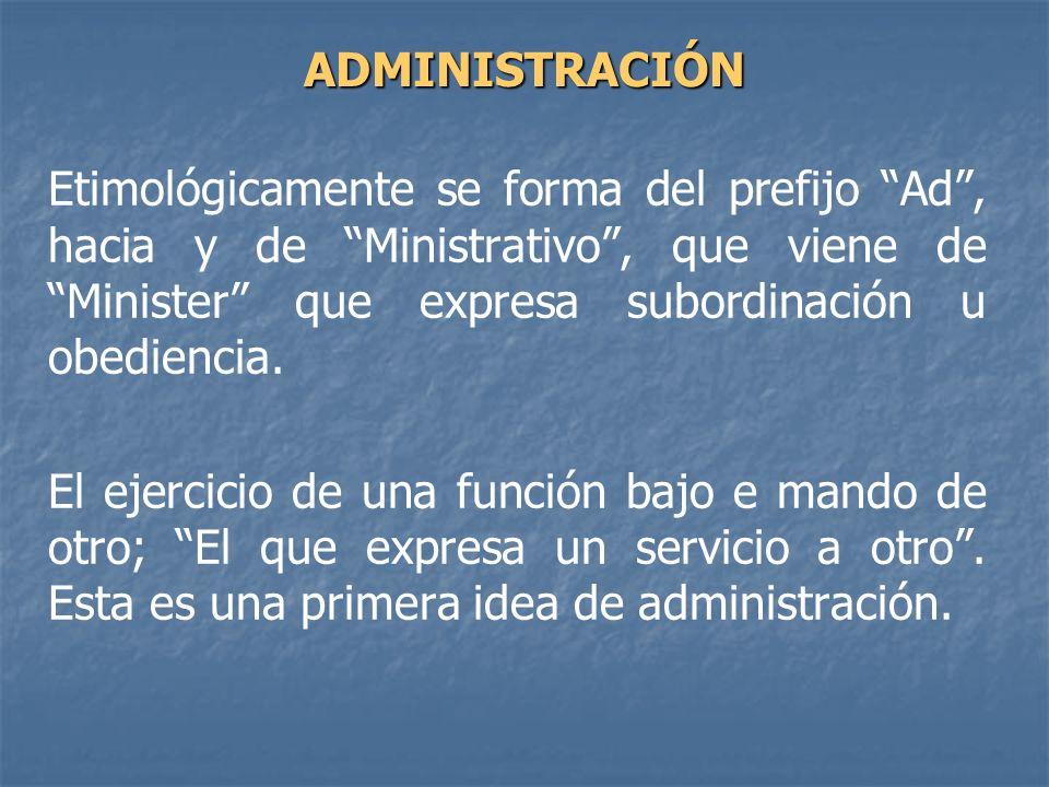 ADMINISTRACIÓN Etimológicamente se forma del prefijo Ad , hacia y de Ministrativo , que viene de Minister que expresa subordinación u obediencia.