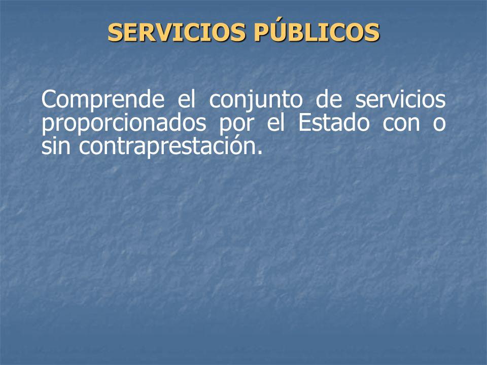 SERVICIOS PÚBLICOS Comprende el conjunto de servicios proporcionados por el Estado con o sin contraprestación.