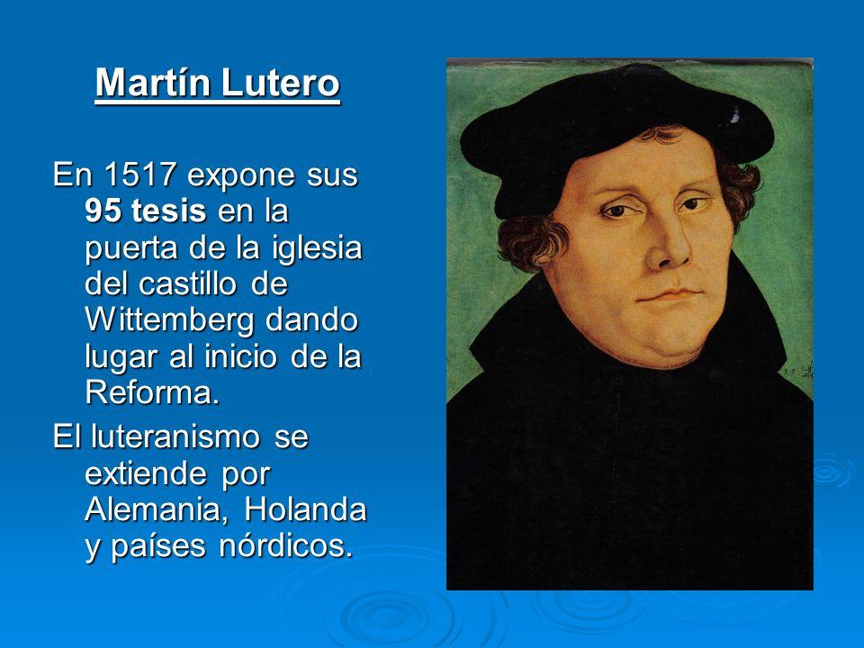 Martín Lutero En 1517 expone sus 95 tesis en la puerta de la iglesia del castillo de Wittemberg dando lugar al inicio de la Reforma.