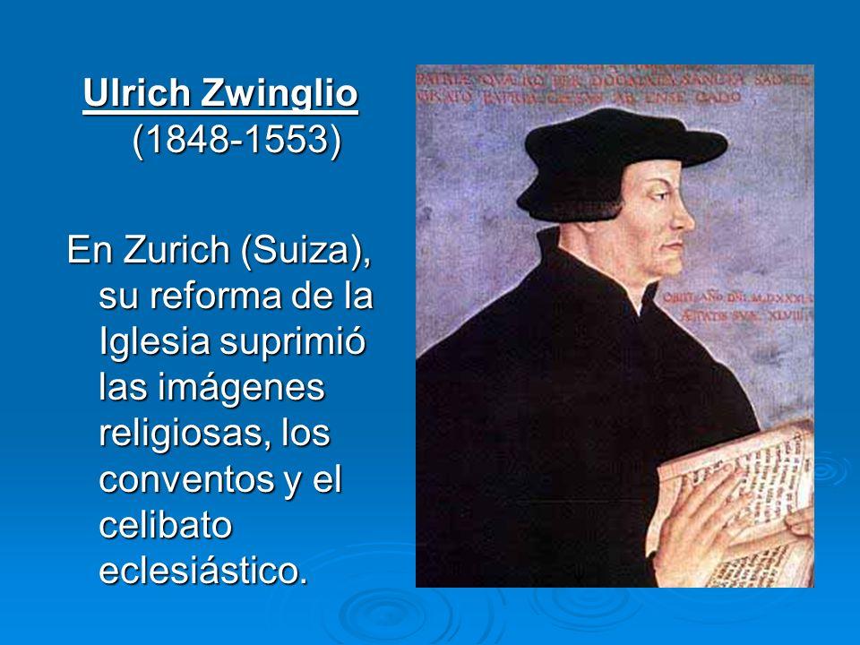 Ulrich Zwinglio (1848-1553) En Zurich (Suiza), su reforma de la Iglesia suprimió las imágenes religiosas, los conventos y el celibato eclesiástico.