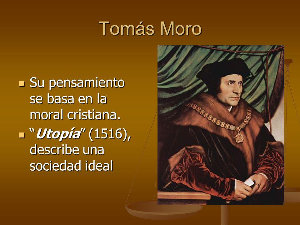 Tomás Moro Su pensamiento se basa en la moral cristiana.