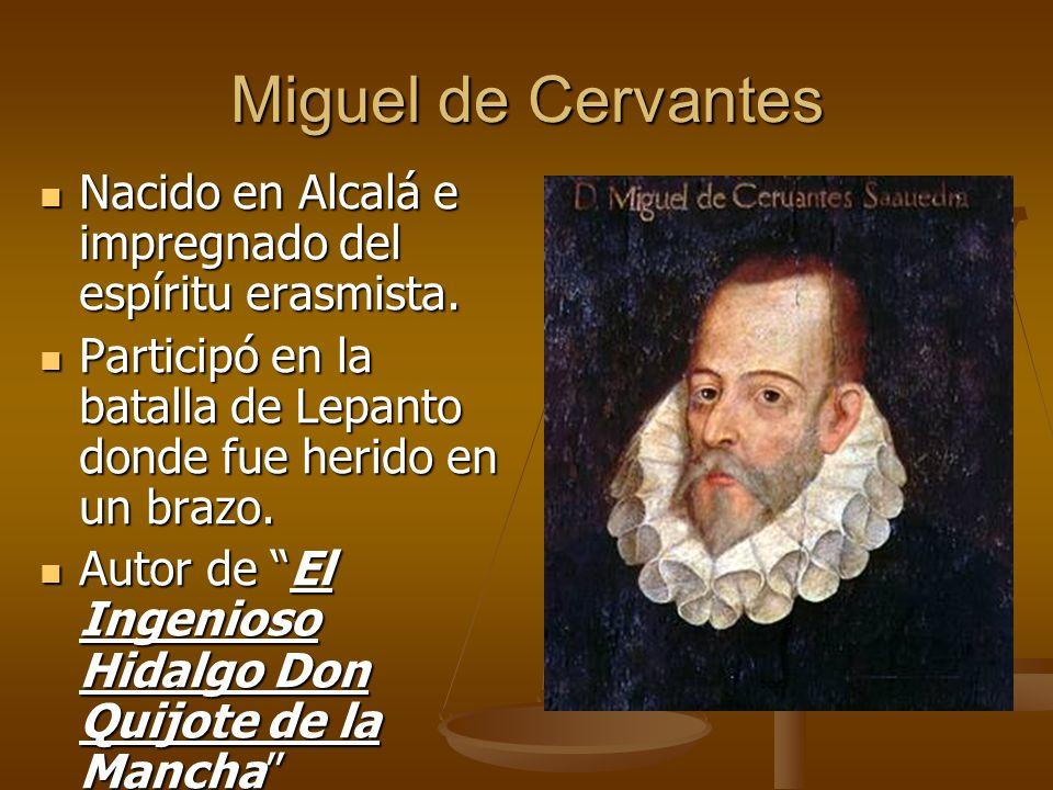 Miguel de Cervantes Nacido en Alcalá e impregnado del espíritu erasmista. Participó en la batalla de Lepanto donde fue herido en un brazo.