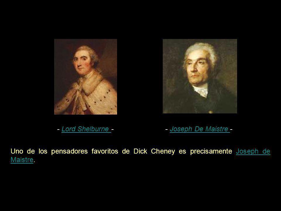 - Lord Shelburne - - Joseph De Maistre - Uno de los pensadores favoritos de Dick Cheney es precisamente Joseph de Maistre.