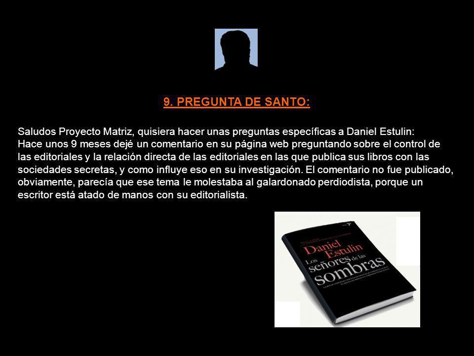 9. PREGUNTA DE SANTO:Saludos Proyecto Matriz, quisiera hacer unas preguntas específicas a Daniel Estulin: