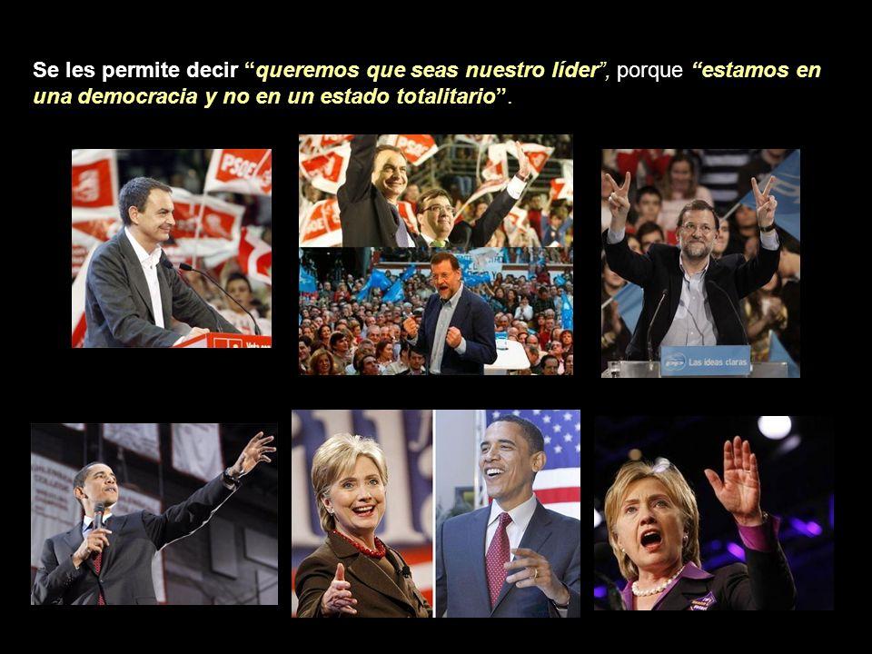 Se les permite decir queremos que seas nuestro líder , porque estamos en una democracia y no en un estado totalitario .