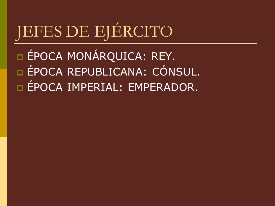 JEFES DE EJÉRCITO ÉPOCA MONÁRQUICA: REY. ÉPOCA REPUBLICANA: CÓNSUL.