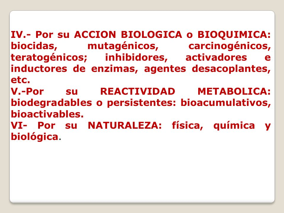 IV.- Por su ACCION BIOLOGICA o BIOQUIMICA: biocidas, mutagénicos, carcinogénicos, teratogénicos; inhibidores, activadores e inductores de enzimas, agentes desacoplantes, etc.
