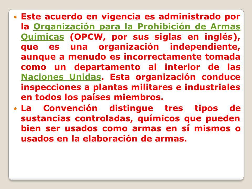 Este acuerdo en vigencia es administrado por la Organización para la Prohibición de Armas Químicas (OPCW, por sus siglas en inglés), que es una organización independiente, aunque a menudo es incorrectamente tomada como un departamento al interior de las Naciones Unidas. Esta organización conduce inspecciones a plantas militares e industriales en todos los países miembros.