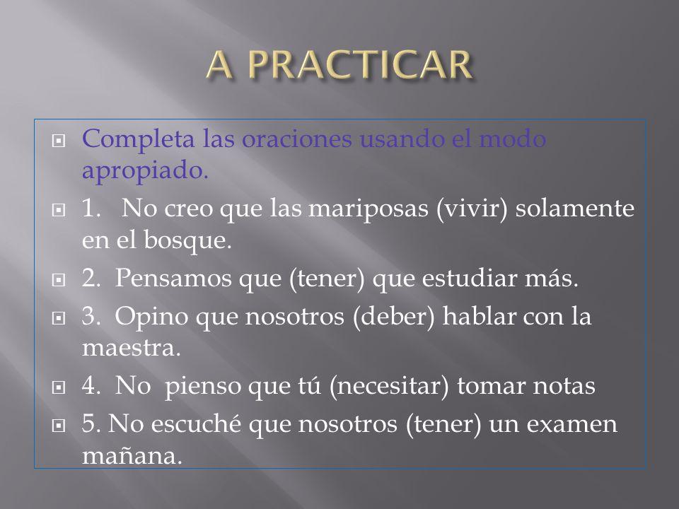 A PRACTICAR Completa las oraciones usando el modo apropiado.