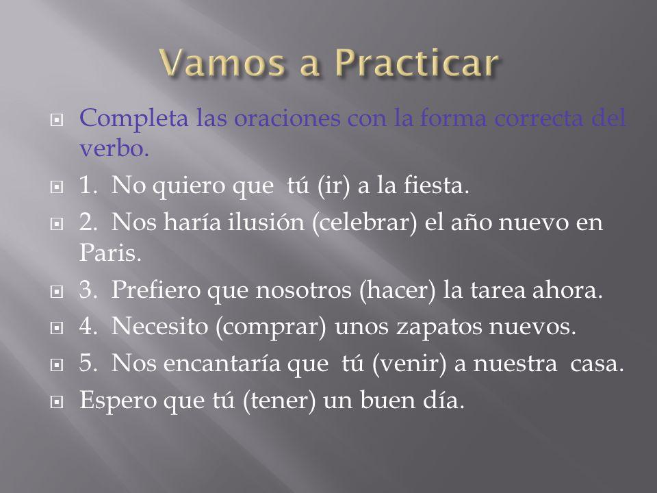 Vamos a Practicar Completa las oraciones con la forma correcta del verbo. 1. No quiero que tú (ir) a la fiesta.