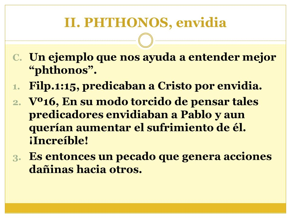 II. PHTHONOS, envidia Un ejemplo que nos ayuda a entender mejor phthonos . Filp.1:15, predicaban a Cristo por envidia.