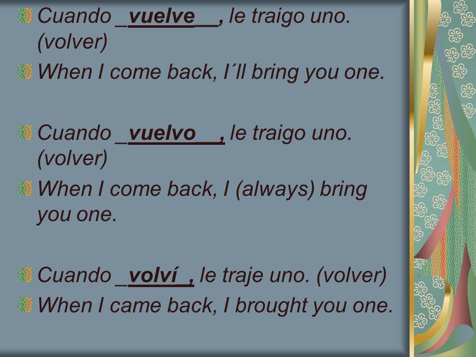 Cuando _vuelve__, le traigo uno. (volver)