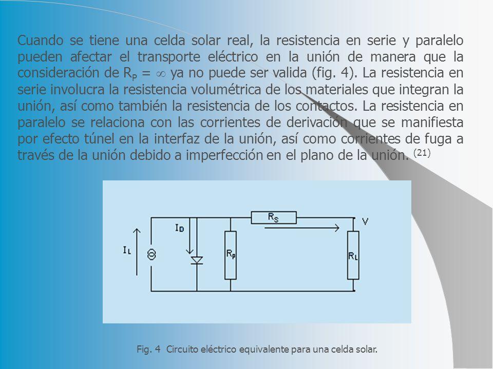Cuando se tiene una celda solar real, la resistencia en serie y paralelo pueden afectar el transporte eléctrico en la unión de manera que la consideración de RP =  ya no puede ser valida (fig. 4). La resistencia en serie involucra la resistencia volumétrica de los materiales que integran la unión, así como también la resistencia de los contactos. La resistencia en paralelo se relaciona con las corrientes de derivación que se manifiesta por efecto túnel en la interfaz de la unión, así como corrientes de fuga a través de la unión debido a imperfección en el plano de la unión. (21)