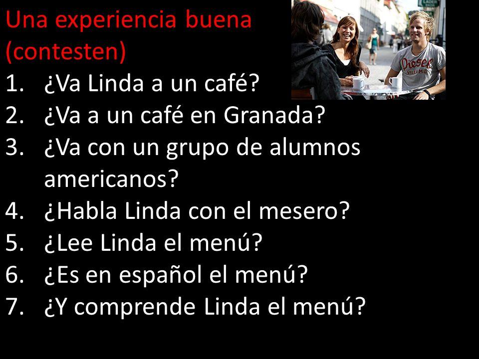 Una experiencia buena (contesten) ¿Va Linda a un café ¿Va a un café en Granada ¿Va con un grupo de alumnos americanos