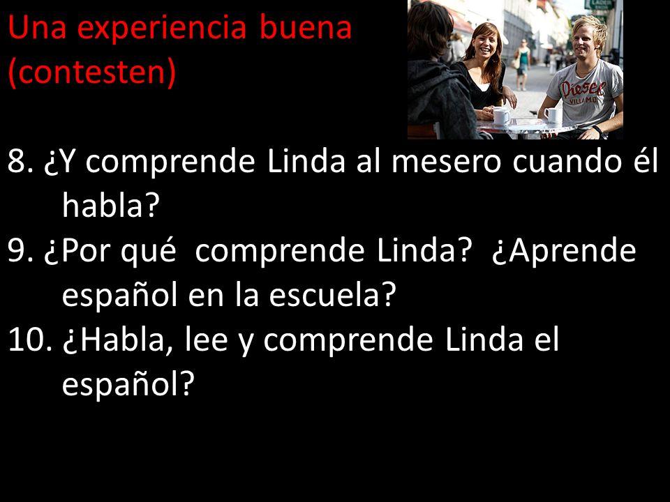 Una experiencia buena (contesten) 8. ¿Y comprende Linda al mesero cuando él habla 9. ¿Por qué comprende Linda ¿Aprende español en la escuela