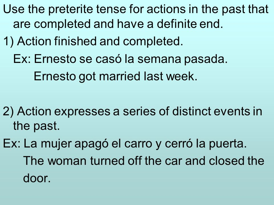 Use the preterite tense for actions in the past that are completed and have a definite end.