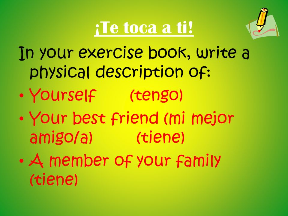 ¡Te toca a ti! In your exercise book, write a physical description of: