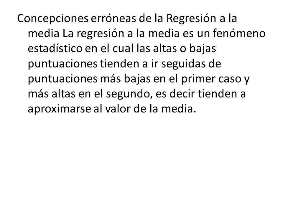 Concepciones erróneas de la Regresión a la media La regresión a la media es un fenómeno estadístico en el cual las altas o bajas puntuaciones tienden a ir seguidas de puntuaciones más bajas en el primer caso y más altas en el segundo, es decir tienden a aproximarse al valor de la media.