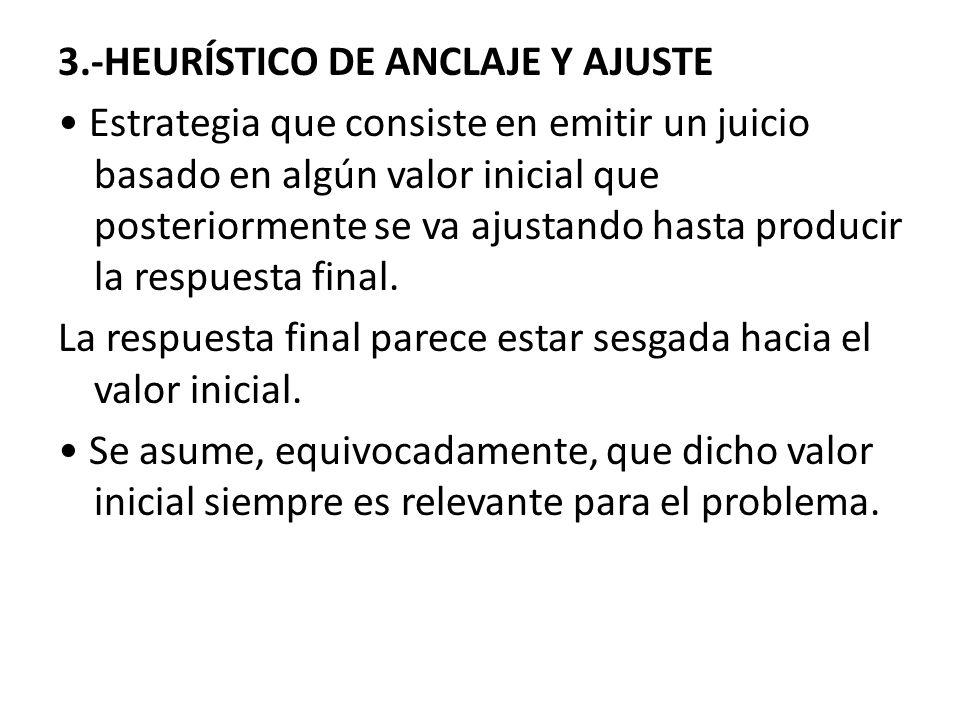 3.-HEURÍSTICO DE ANCLAJE Y AJUSTE • Estrategia que consiste en emitir un juicio basado en algún valor inicial que posteriormente se va ajustando hasta producir la respuesta final.