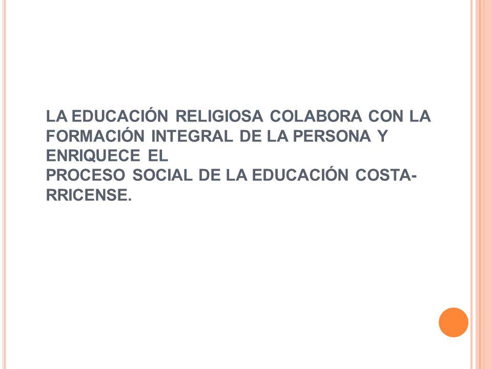 LA EDUCACIÓN RELIGIOSA COLABORA CON LA FORMACIÓN INTEGRAL DE LA PERSONA Y ENRIQUECE EL PROCESO SOCIAL DE LA EDUCACIÓN COSTARRICENSE.