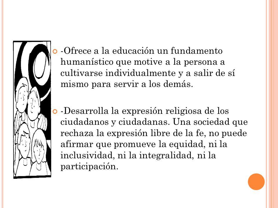 -Ofrece a la educación un fundamento humanístico que motive a la persona a cultivarse individualmente y a salir de sí mismo para servir a los demás.