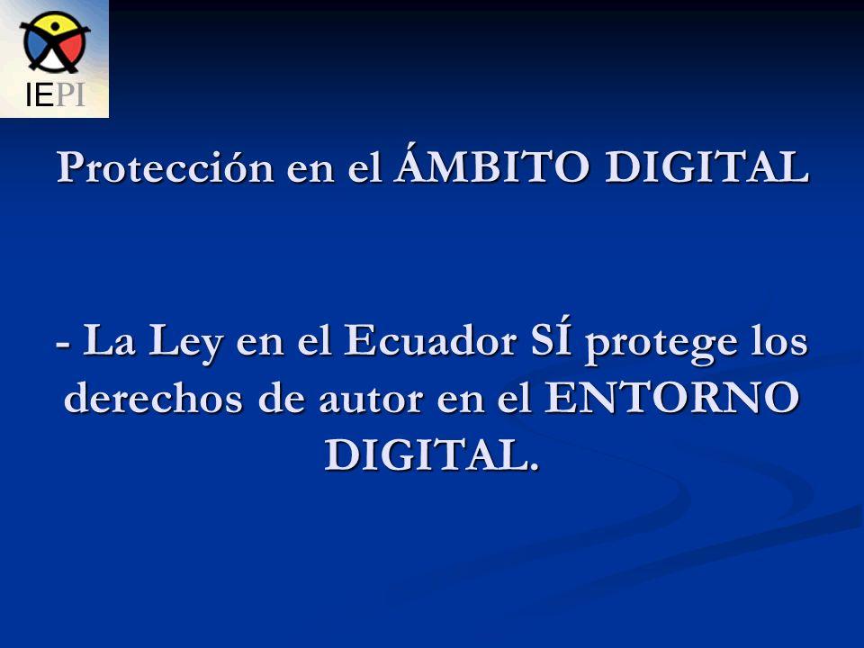 Protección en el ÁMBITO DIGITAL - La Ley en el Ecuador SÍ protege los derechos de autor en el ENTORNO DIGITAL.