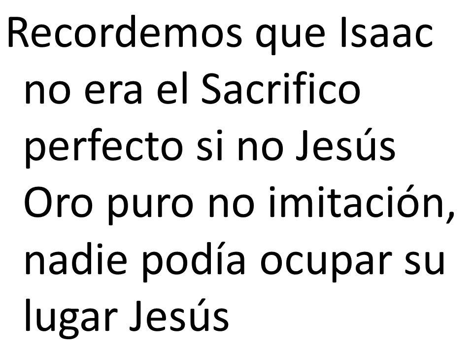 Recordemos que Isaac no era el Sacrifico perfecto si no Jesús Oro puro no imitación, nadie podía ocupar su lugar Jesús