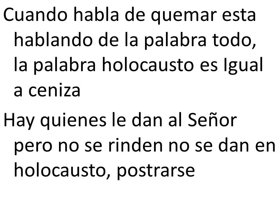 Cuando habla de quemar esta hablando de la palabra todo, la palabra holocausto es Igual a ceniza Hay quienes le dan al Señor pero no se rinden no se dan en holocausto, postrarse