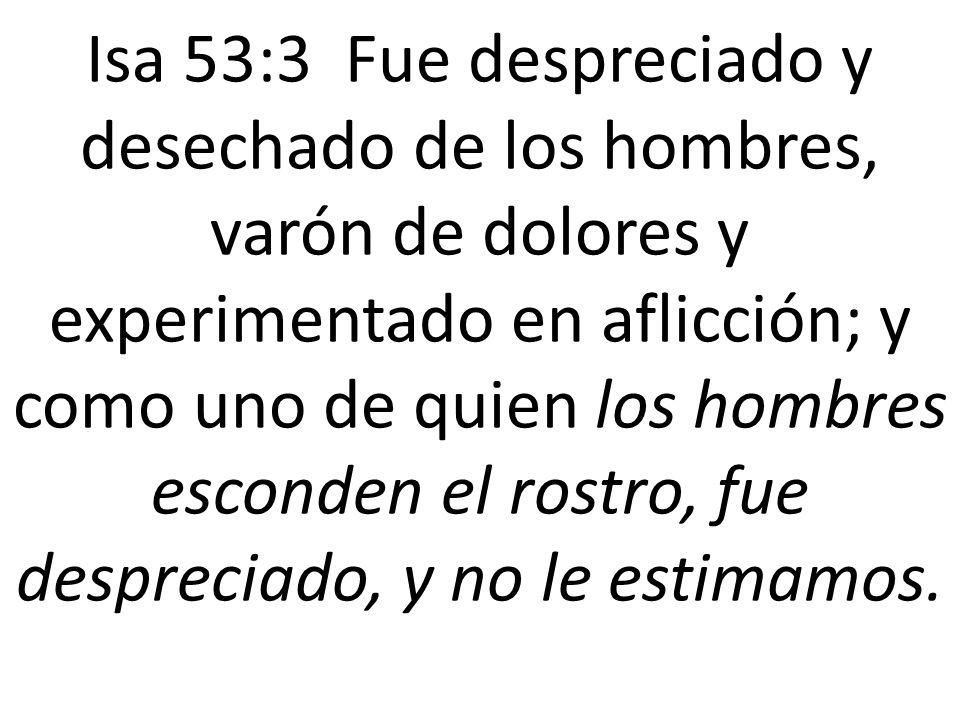 Isa 53:3 Fue despreciado y desechado de los hombres, varón de dolores y experimentado en aflicción; y como uno de quien los hombres esconden el rostro, fue despreciado, y no le estimamos.