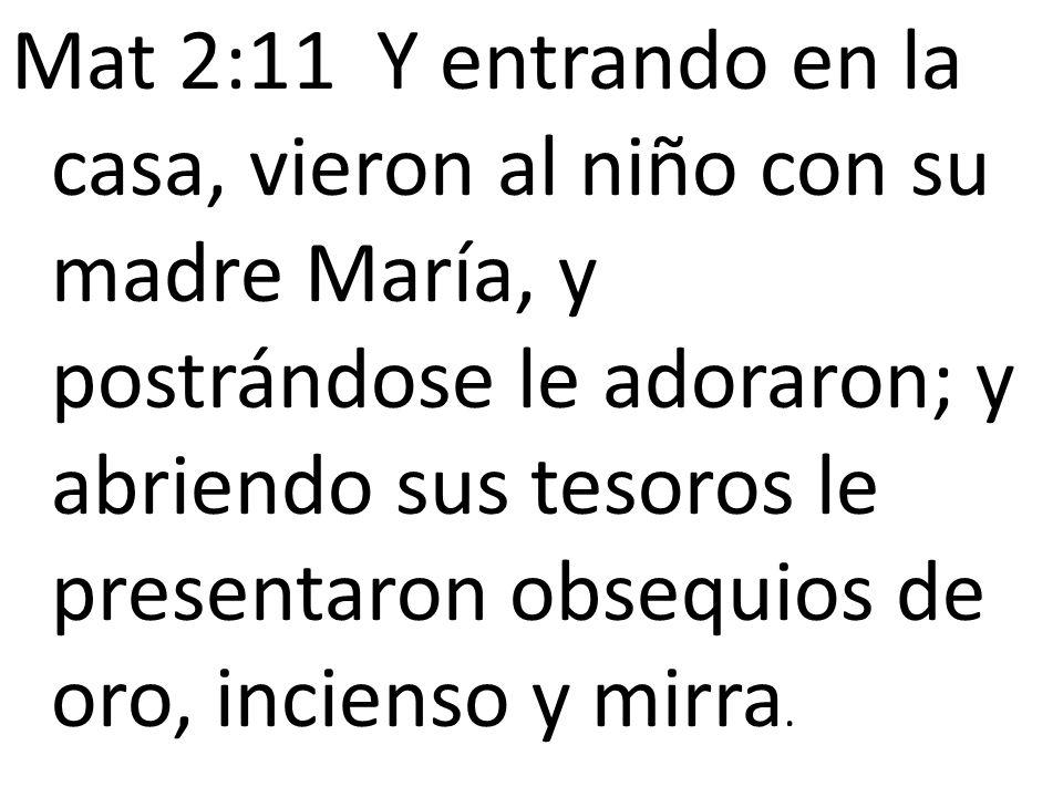 Mat 2:11 Y entrando en la casa, vieron al niño con su madre María, y postrándose le adoraron; y abriendo sus tesoros le presentaron obsequios de oro, incienso y mirra.