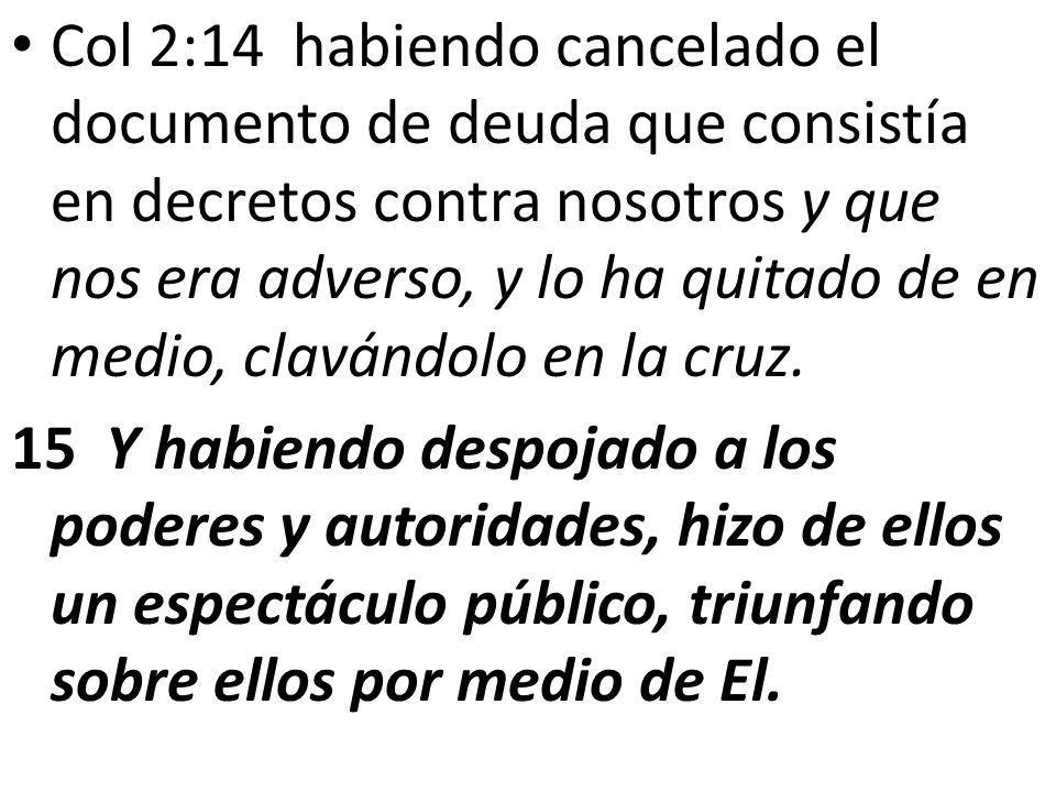 Col 2:14 habiendo cancelado el documento de deuda que consistía en decretos contra nosotros y que nos era adverso, y lo ha quitado de en medio, clavándolo en la cruz.