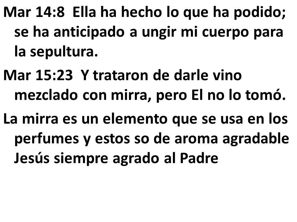 Mar 14:8 Ella ha hecho lo que ha podido; se ha anticipado a ungir mi cuerpo para la sepultura.