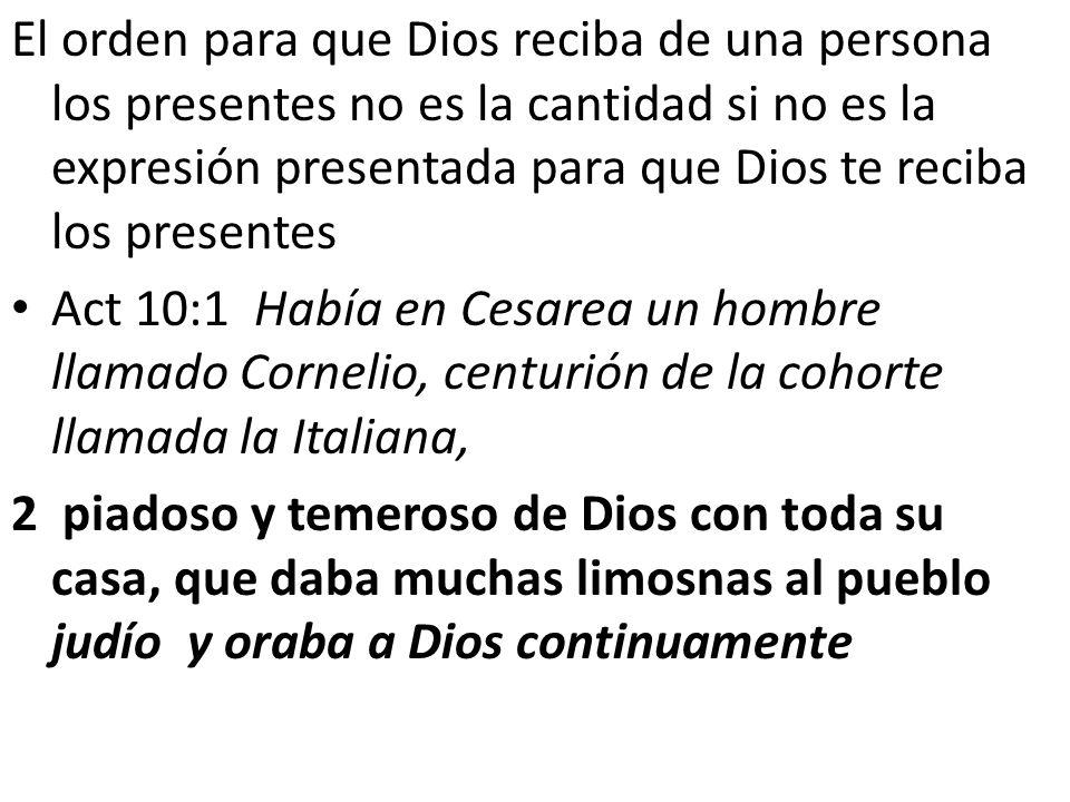 El orden para que Dios reciba de una persona los presentes no es la cantidad si no es la expresión presentada para que Dios te reciba los presentes