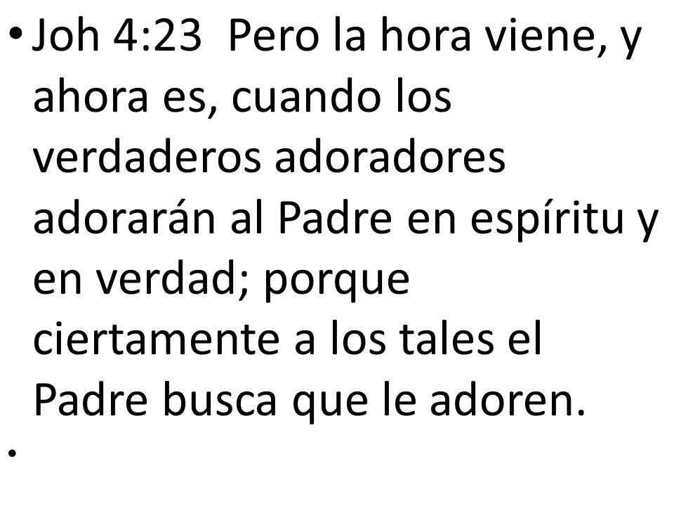 Joh 4:23 Pero la hora viene, y ahora es, cuando los verdaderos adoradores adorarán al Padre en espíritu y en verdad; porque ciertamente a los tales el Padre busca que le adoren.