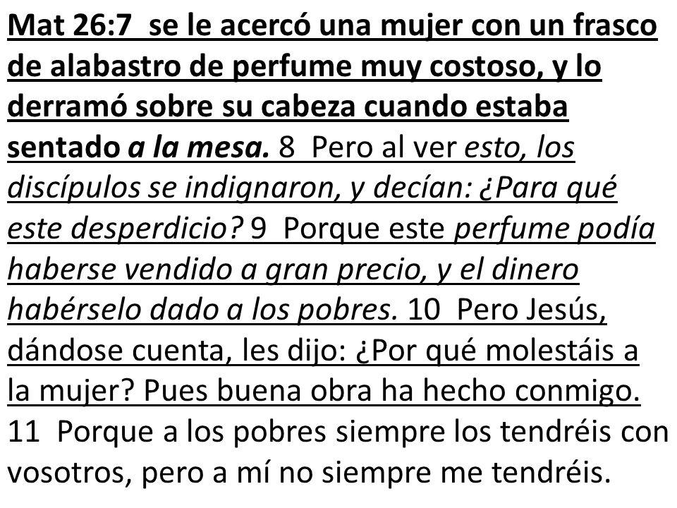 Mat 26:7 se le acercó una mujer con un frasco de alabastro de perfume muy costoso, y lo derramó sobre su cabeza cuando estaba sentado a la mesa.