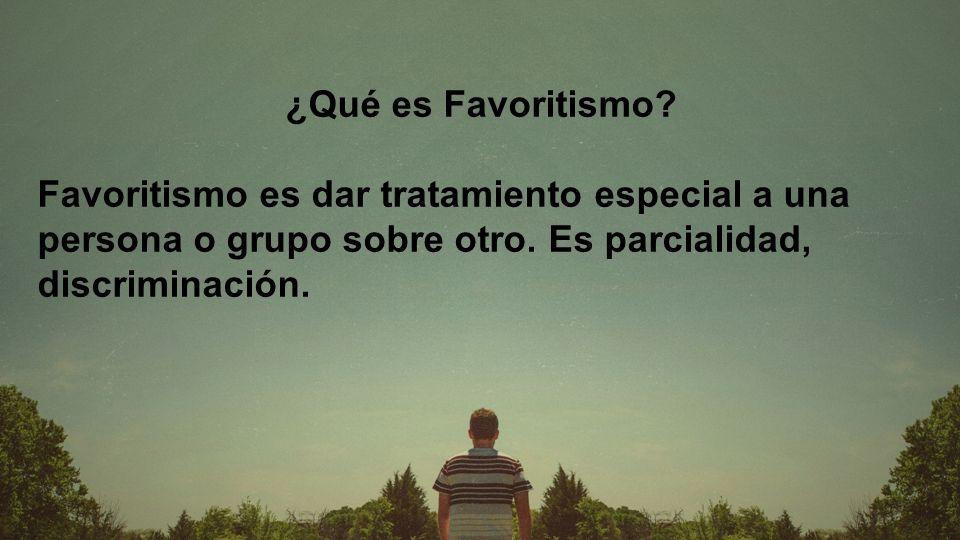 ¿Qué es Favoritismo. Favoritismo es dar tratamiento especial a una persona o grupo sobre otro.