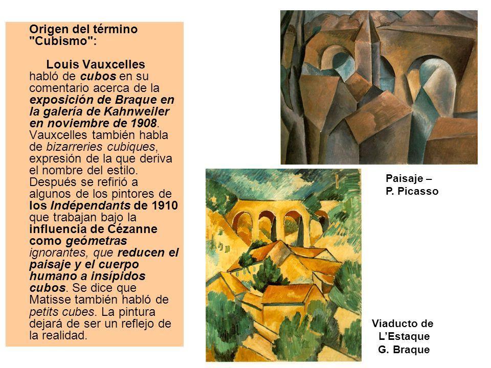 Origen del término Cubismo : Louis Vauxcelles habló de cubos en su comentario acerca de la exposición de Braque en la galería de Kahnweiler en noviembre de 1908. Vauxcelles también habla de bizarreries cubiques, expresión de la que deriva el nombre del estilo. Después se refirió a algunos de los pintores de los Indépendants de 1910 que trabajan bajo la influencia de Cézanne como geómetras ignorantes, que reducen el paisaje y el cuerpo humano a insípidos cubos. Se dice que Matisse también habló de petits cubes. La pintura dejará de ser un reflejo de la realidad.