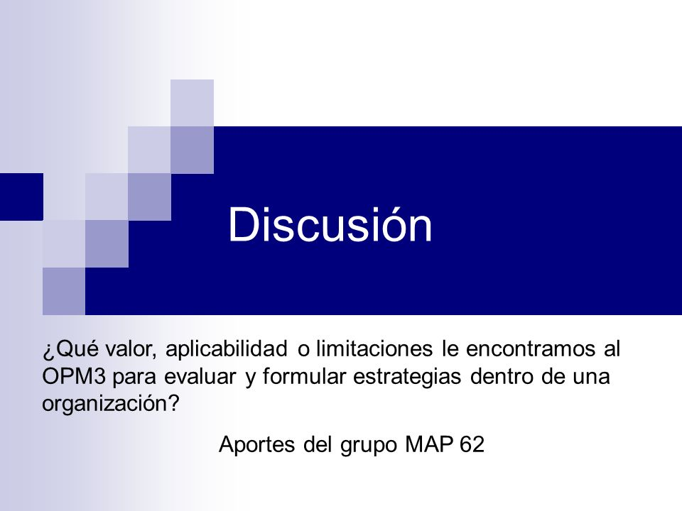 Discusión ¿Qué valor, aplicabilidad o limitaciones le encontramos al OPM3 para evaluar y formular estrategias dentro de una organización