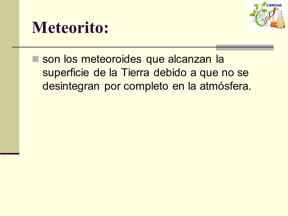 Meteorito:son los meteoroides que alcanzan la superficie de la Tierra debido a que no se desintegran por completo en la atmósfera.