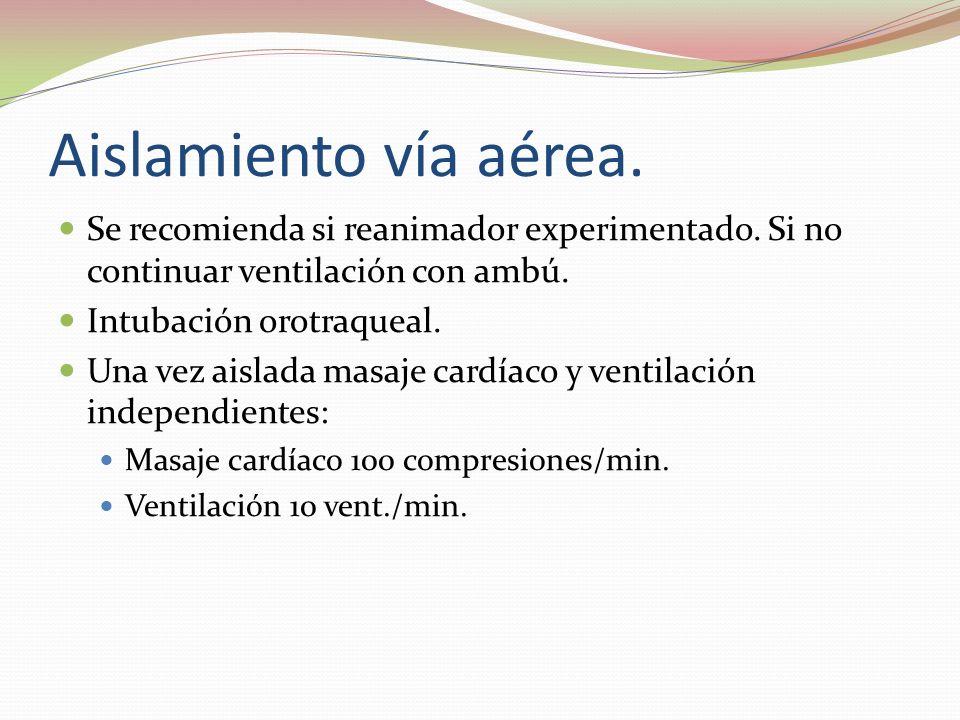 Aislamiento vía aérea. Se recomienda si reanimador experimentado. Si no continuar ventilación con ambú.