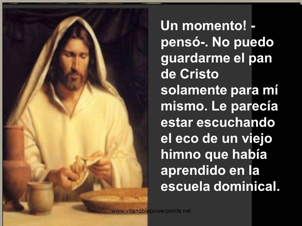 Un momento! -pensó-. No puedo guardarme el pan de Cristo solamente para mí mismo. Le parecía estar escuchando el eco de un viejo himno que había aprendido en la escuela dominical.