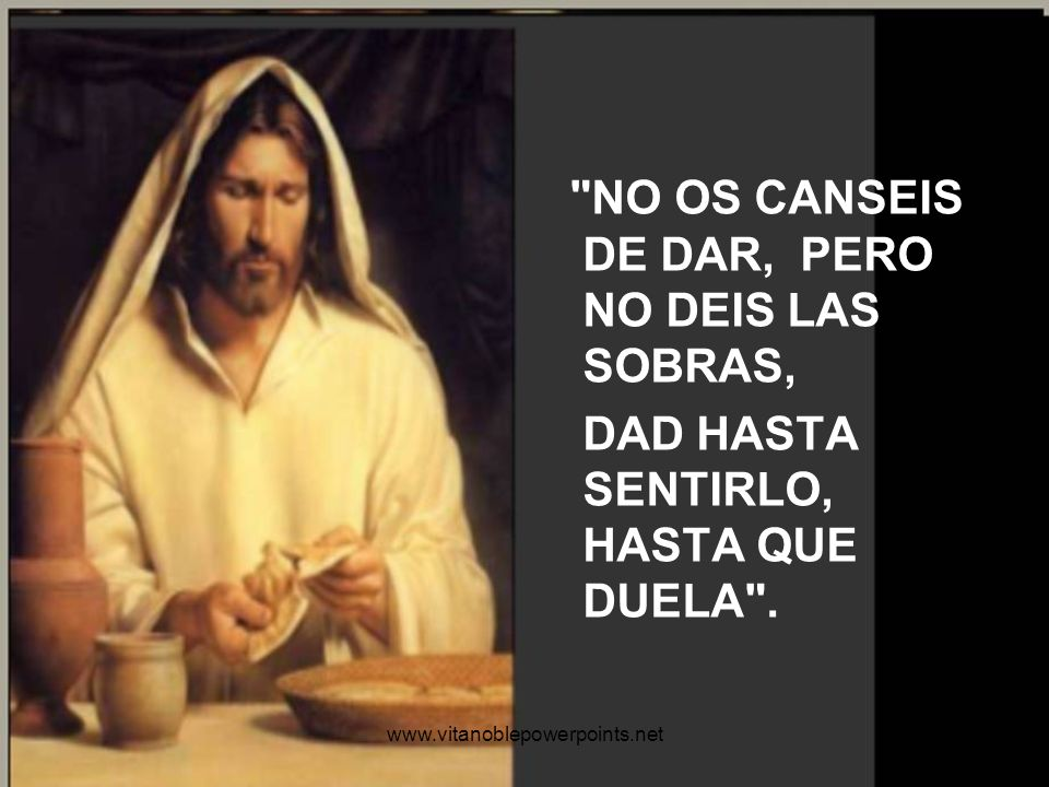 NO OS CANSEIS DE DAR, PERO NO DEIS LAS SOBRAS,