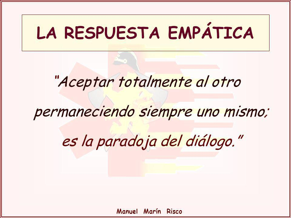 LA RESPUESTA EMPÁTICA Aceptar totalmente al otro permaneciendo siempre uno mismo; es la paradoja del diálogo.